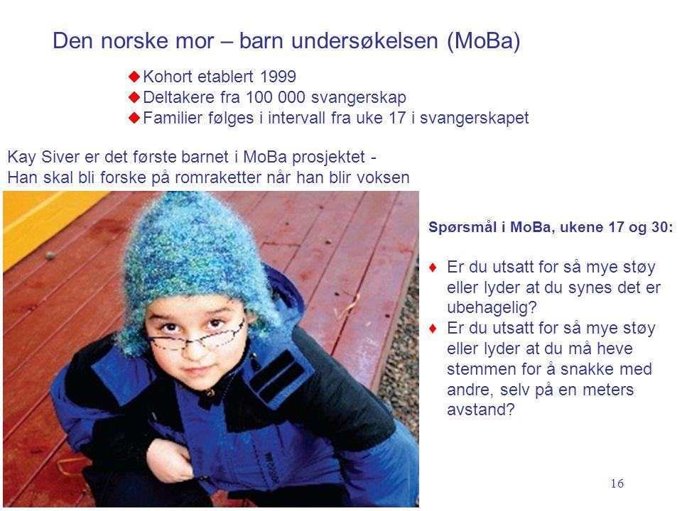 16  Kohort etablert 1999  Deltakere fra 100 000 svangerskap  Familier følges i intervall fra uke 17 i svangerskapet Den norske mor – barn undersøkelsen (MoBa) Spørsmål i MoBa, ukene 17 og 30: ♦Er du utsatt for så mye støy eller lyder at du synes det er ubehagelig.