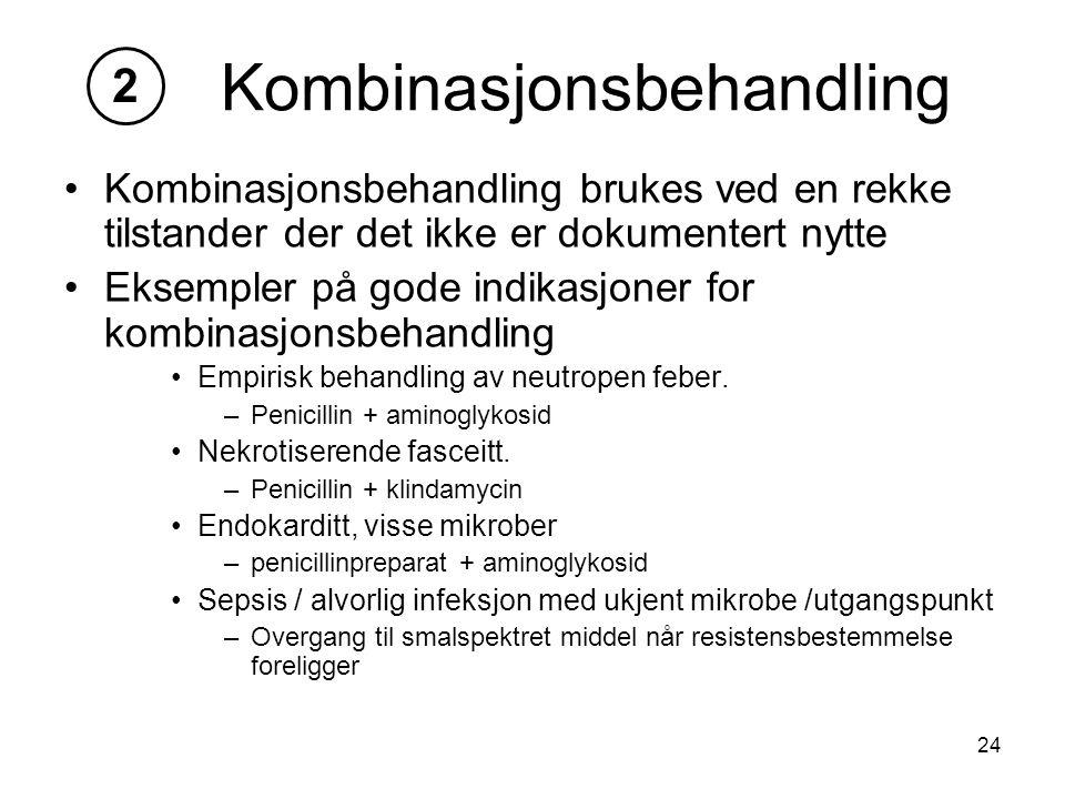 24 Kombinasjonsbehandling Kombinasjonsbehandling brukes ved en rekke tilstander der det ikke er dokumentert nytte Eksempler på gode indikasjoner for kombinasjonsbehandling Empirisk behandling av neutropen feber.