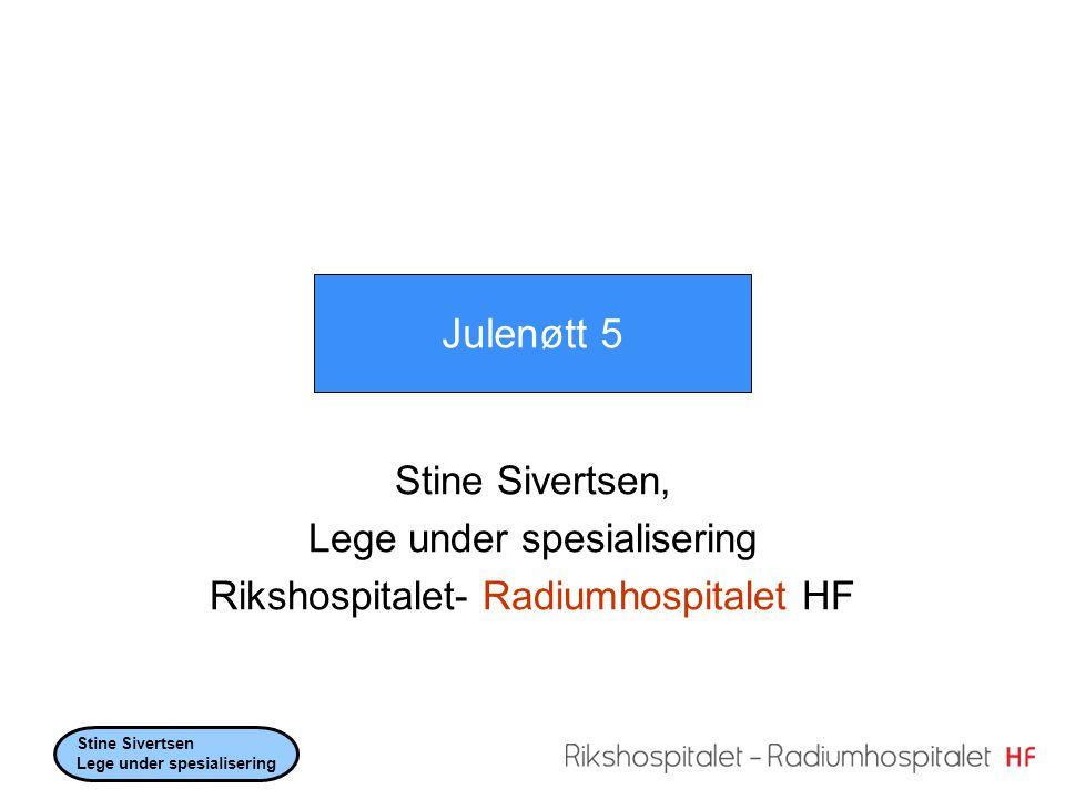 Stine Sivertsen, Lege under spesialisering Rikshospitalet- Radiumhospitalet HF Julenøtt 5 Stine Sivertsen Lege under spesialisering