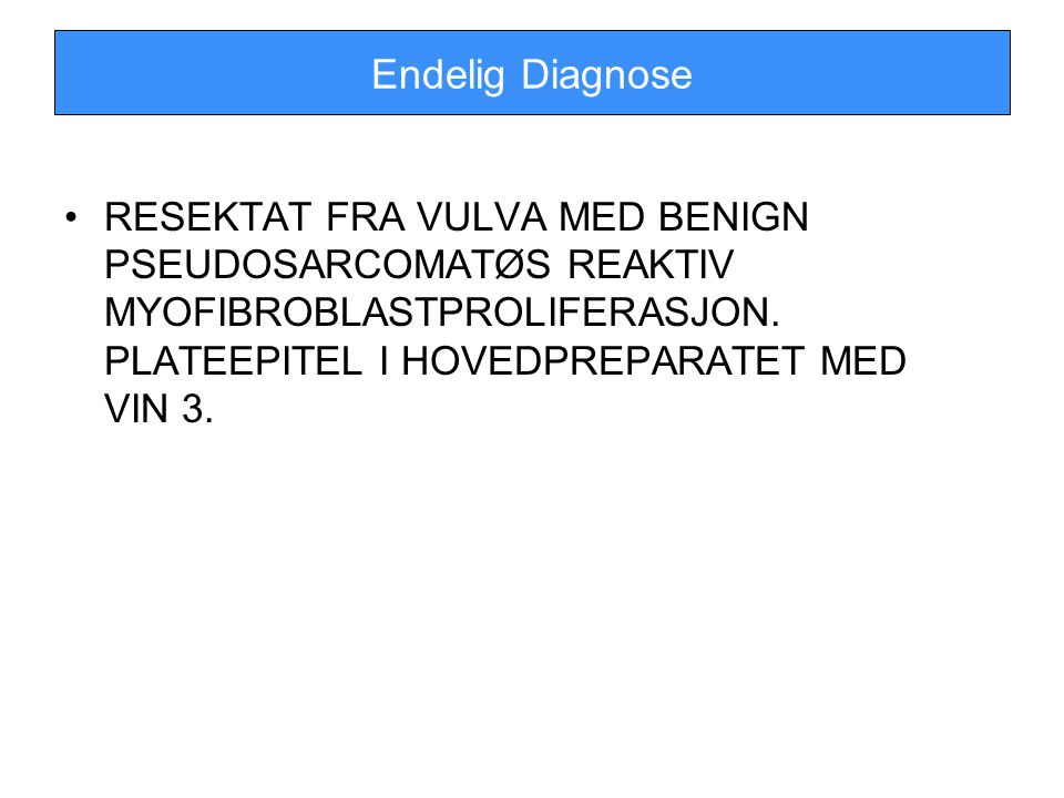 Endelig Diagnose RESEKTAT FRA VULVA MED BENIGN PSEUDOSARCOMATØS REAKTIV MYOFIBROBLASTPROLIFERASJON. PLATEEPITEL I HOVEDPREPARATET MED VIN 3.
