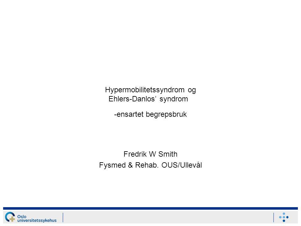 Hypermobilitetssyndrom og Ehlers-Danlos' syndrom -ensartet begrepsbruk Fredrik W Smith Fysmed & Rehab. OUS/Ullevål