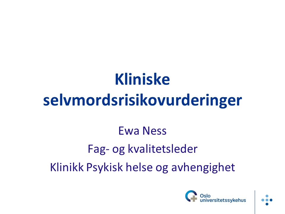 Kliniske selvmordsrisikovurderinger Ewa Ness Fag- og kvalitetsleder Klinikk Psykisk helse og avhengighet