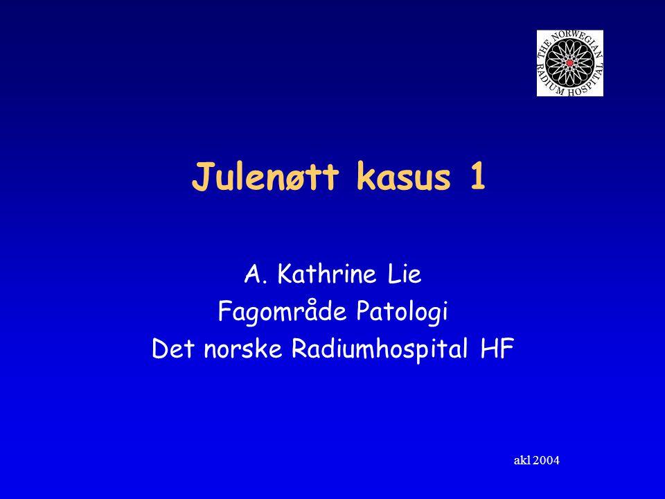 akl 2004 Julenøtt kasus 1 A. Kathrine Lie Fagområde Patologi Det norske Radiumhospital HF