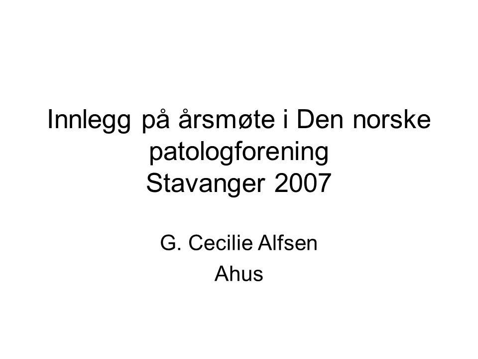Innlegg på årsmøte i Den norske patologforening Stavanger 2007 G. Cecilie Alfsen Ahus