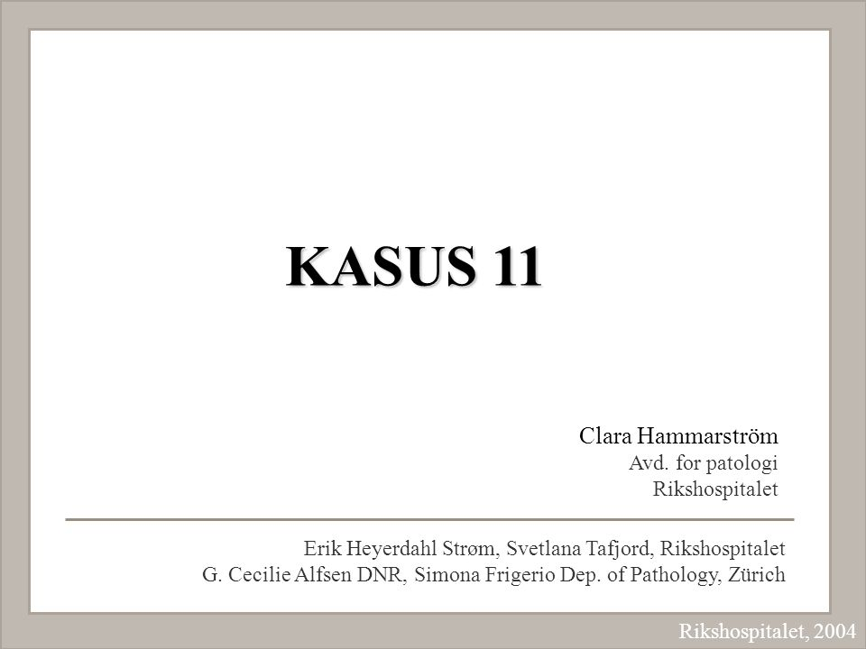 KASUS 11 Clara Hammarström Avd. for patologi Rikshospitalet Erik Heyerdahl Strøm, Svetlana Tafjord, Rikshospitalet G. Cecilie Alfsen DNR, Simona Frige