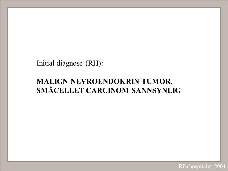 Rikshospitalet, 2004 Initial diagnose (RH): MALIGN NEVROENDOKRIN TUMOR, SMÅCELLET CARCINOM SANNSYNLIG