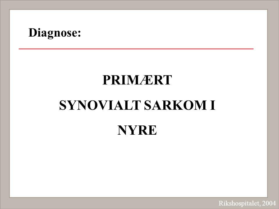 PRIMÆRT SYNOVIALT SARKOM I NYRE Rikshospitalet, 2004 Diagnose: