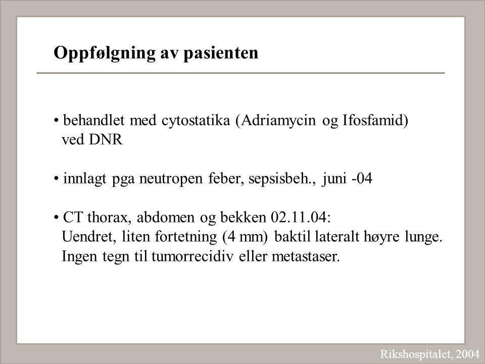 Rikshospitalet, 2004 Oppfølgning av pasienten behandlet med cytostatika (Adriamycin og Ifosfamid) ved DNR innlagt pga neutropen feber, sepsisbeh., jun