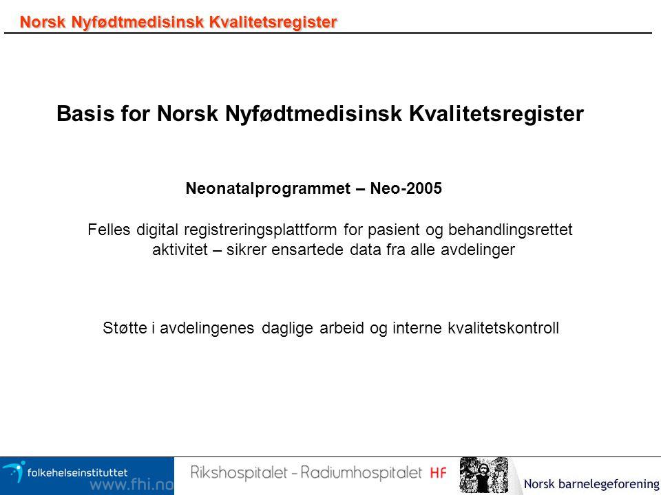 Norsk Nyfødtmedisinsk Kvalitetsregister Basis for Norsk Nyfødtmedisinsk Kvalitetsregister Neonatalprogrammet – Neo-2005 Felles digital registreringspl