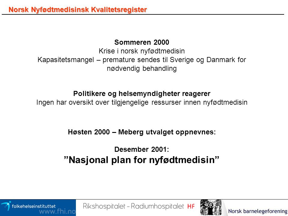 Norsk Nyfødtmedisinsk Kvalitetsregister Sommeren 2000 Krise i norsk nyfødtmedisin Kapasitetsmangel – premature sendes til Sverige og Danmark for nødve