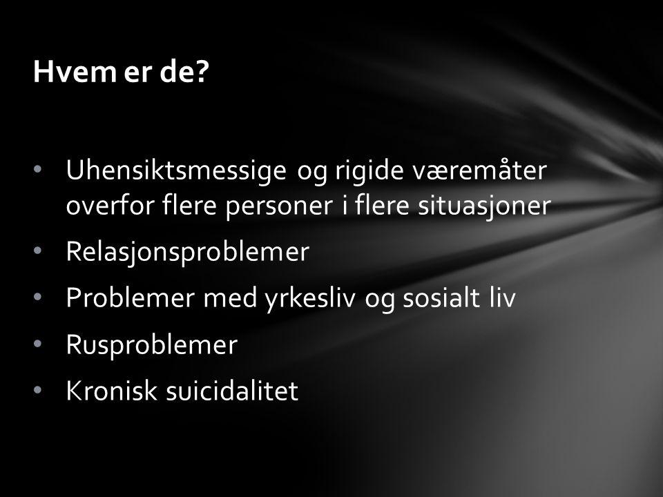 Uhensiktsmessige og rigide væremåter overfor flere personer i flere situasjoner Relasjonsproblemer Problemer med yrkesliv og sosialt liv Rusproblemer Kronisk suicidalitet Hvem er de?