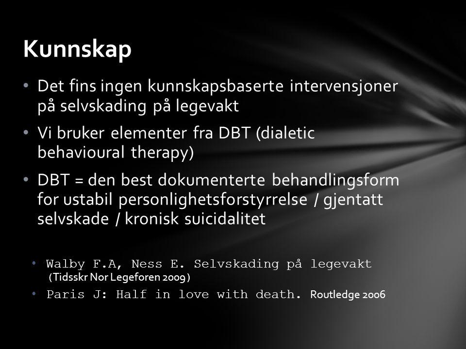 Det fins ingen kunnskapsbaserte intervensjoner på selvskading på legevakt Vi bruker elementer fra DBT (dialetic behavioural therapy) DBT = den best dokumenterte behandlingsform for ustabil personlighetsforstyrrelse / gjentatt selvskade / kronisk suicidalitet Walby F.A, Ness E.