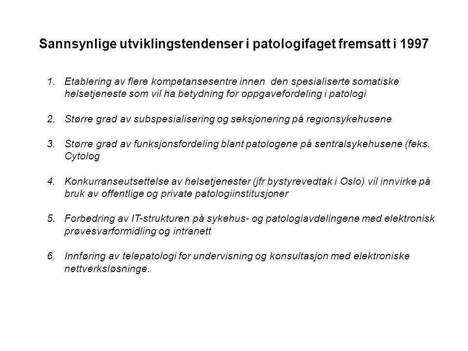 Sannsynlige utviklingstendenser i patologifaget fremsatt i 1997 1.Etablering av flere kompetansesentre innen den spesialiserte somatiske helsetjeneste som vil ha betydning for oppgavefordeling i patologi 2.Større grad av subspesialisering og seksjonering på regionsykehusene 3.Større grad av funksjonsfordeling blant patologene på sentralsykehusene (feks.