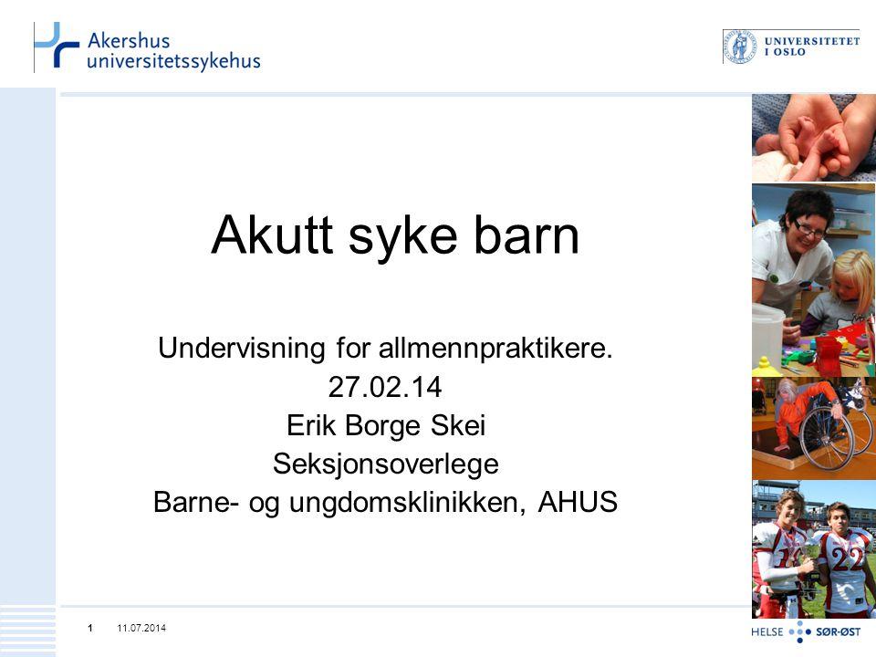 Akutt syke barn Undervisning for allmennpraktikere. 27.02.14 Erik Borge Skei Seksjonsoverlege Barne- og ungdomsklinikken, AHUS 11.07.20141