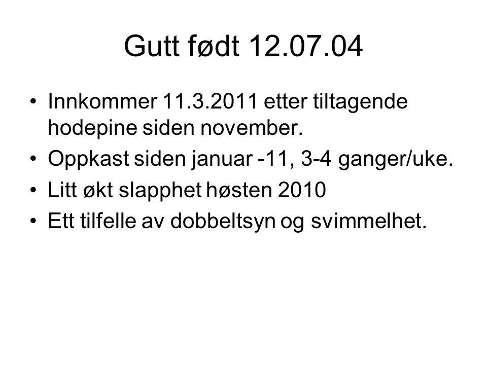 Gutt født 12.07.04 Innkommer 11.3.2011 etter tiltagende hodepine siden november. Oppkast siden januar -11, 3-4 ganger/uke. Litt økt slapphet høsten 20