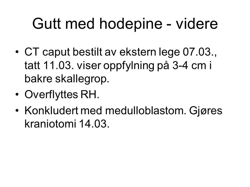 Gutt med hodepine - videre CT caput bestilt av ekstern lege 07.03., tatt 11.03. viser oppfylning på 3-4 cm i bakre skallegrop. Overflyttes RH. Konklud
