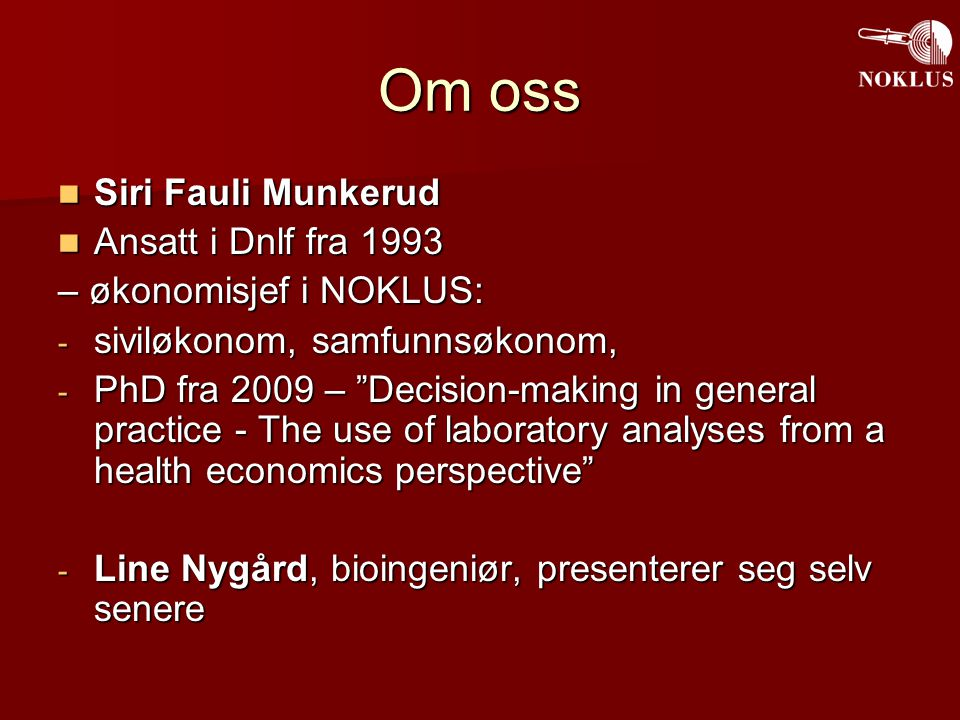 Om oss Siri Fauli Munkerud Siri Fauli Munkerud Ansatt i Dnlf fra 1993 Ansatt i Dnlf fra 1993 – økonomisjef i NOKLUS: - siviløkonom, samfunnsøkonom, - PhD fra 2009 – Decision-making in general practice - The use of laboratory analyses from a health economics perspective - Line Nygård, bioingeniør, presenterer seg selv senere