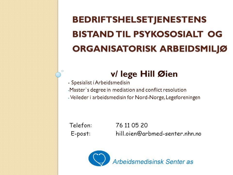 BEDRIFTSHELSETJENESTENS BISTAND TIL PSYKOSOSIALT OG ORGANISATORISK ARBEIDSMILJØ v/ lege Hill Øien - Spesialist i Arbeidsmedisin - Master`s degree in mediation and conflict resolution - Veileder i arbeidsmedisin for Nord-Norge, Legeforeningen Telefon:76 11 05 20 E-post:hill.oien@arbmed-senter.nhn.no
