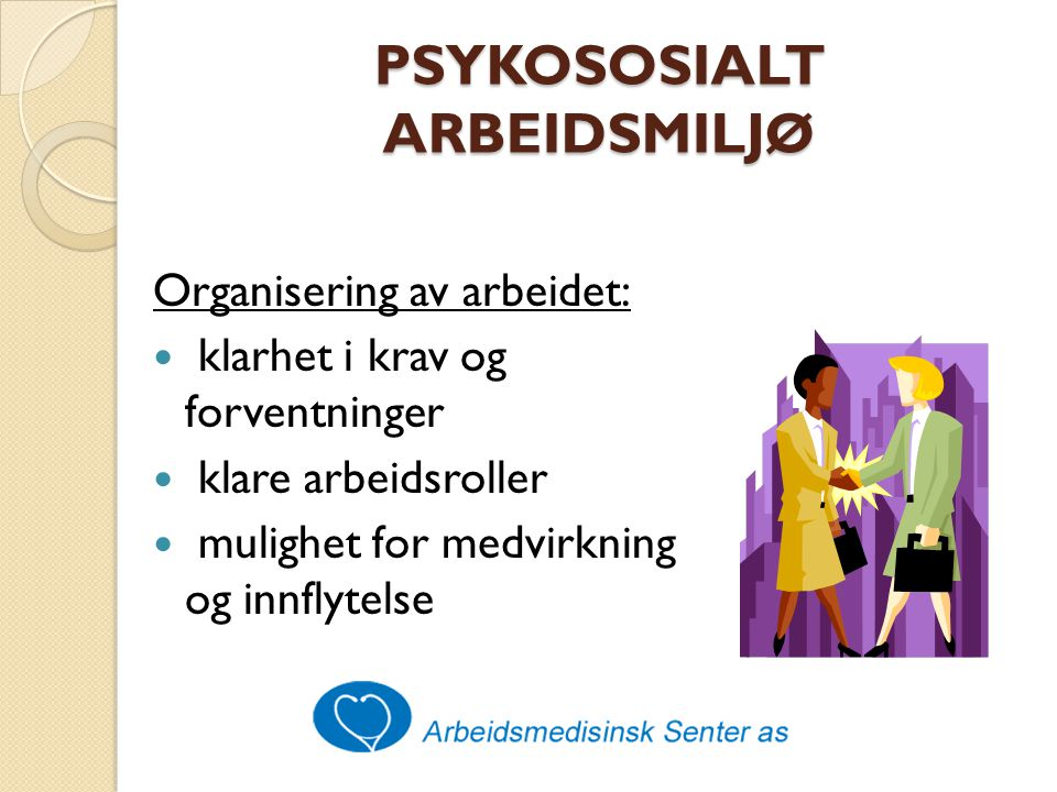PSYKOSOSIALT ARBEIDSMILJØ Organisering av arbeidet: klarhet i krav og forventninger klare arbeidsroller mulighet for medvirkning og innflytelse