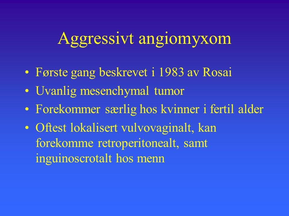 Aggressivt angiomyxom Første gang beskrevet i 1983 av Rosai Uvanlig mesenchymal tumor Forekommer særlig hos kvinner i fertil alder Oftest lokalisert vulvovaginalt, kan forekomme retroperitonealt, samt inguinoscrotalt hos menn