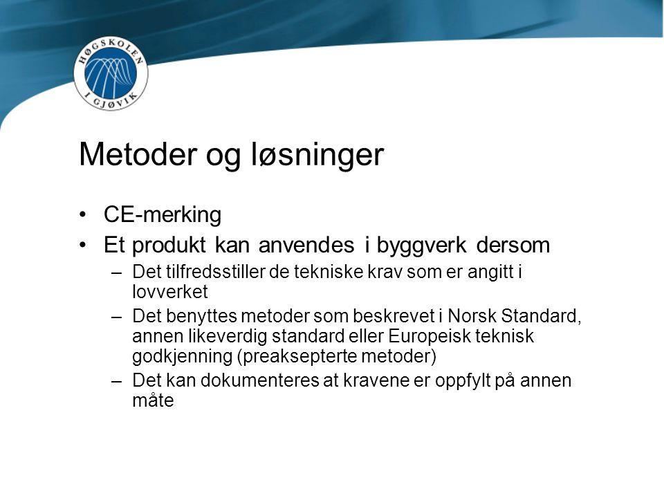 CE-merking Et produkt kan anvendes i byggverk dersom –Det tilfredsstiller de tekniske krav som er angitt i lovverket –Det benyttes metoder som beskrevet i Norsk Standard, annen likeverdig standard eller Europeisk teknisk godkjenning (preaksepterte metoder) –Det kan dokumenteres at kravene er oppfylt på annen måte Metoder og løsninger