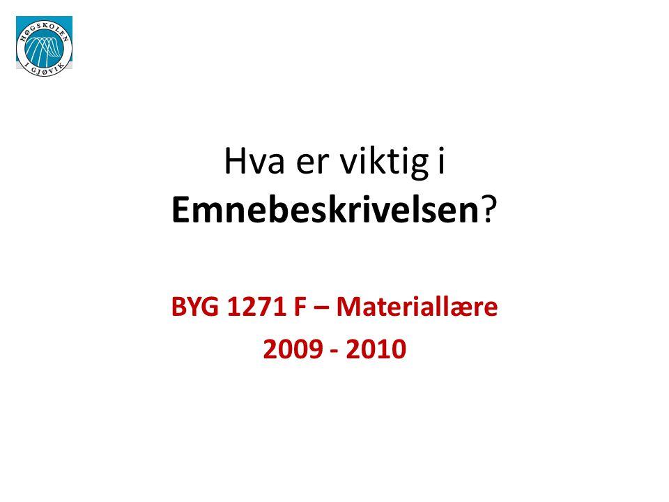 Hva er viktig i Emnebeskrivelsen BYG 1271 F – Materiallære 2009 - 2010