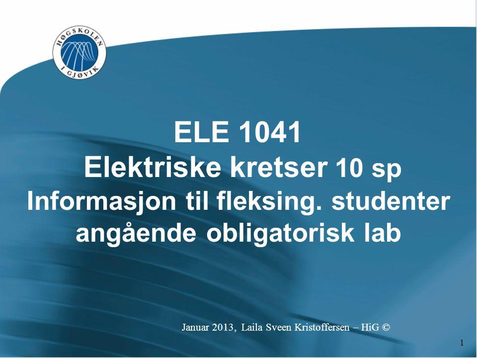 1 ELE 1041 Elektriske kretser 10 sp Informasjon til fleksing. studenter angående obligatorisk lab Januar 2013, Laila Sveen Kristoffersen – HiG ©