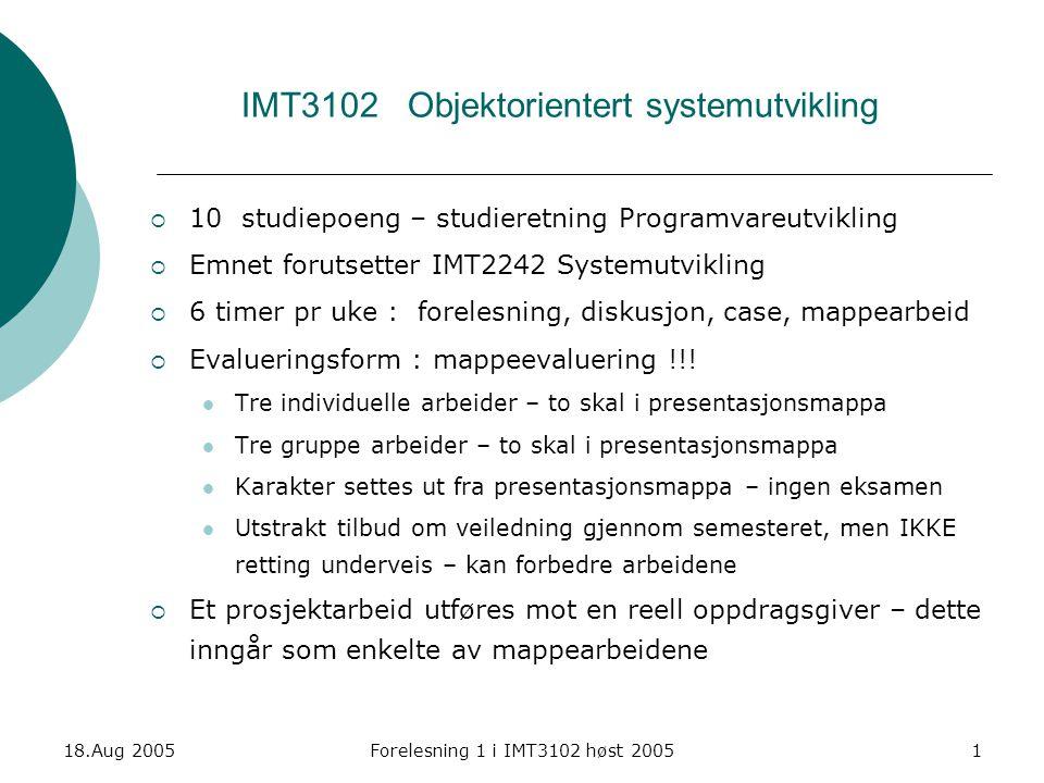 18.Aug 2005Forelesning 1 i IMT3102 høst 20051 IMT3102 Objektorientert systemutvikling  10 studiepoeng – studieretning Programvareutvikling  Emnet fo