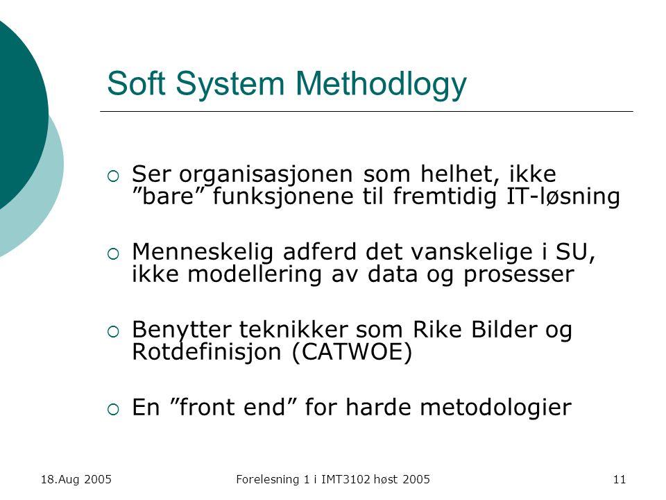 """18.Aug 2005Forelesning 1 i IMT3102 høst 200511 Soft System Methodlogy  Ser organisasjonen som helhet, ikke """"bare"""" funksjonene til fremtidig IT-løsnin"""