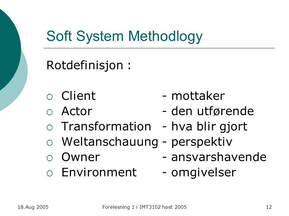 18.Aug 2005Forelesning 1 i IMT3102 høst 200512 Soft System Methodlogy Rotdefinisjon :  Client - mottaker  Actor- den utførende  Transformation- hva