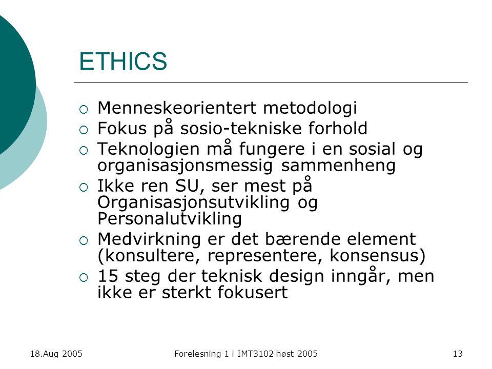 18.Aug 2005Forelesning 1 i IMT3102 høst 200513 ETHICS  Menneskeorientert metodologi  Fokus på sosio-tekniske forhold  Teknologien må fungere i en s