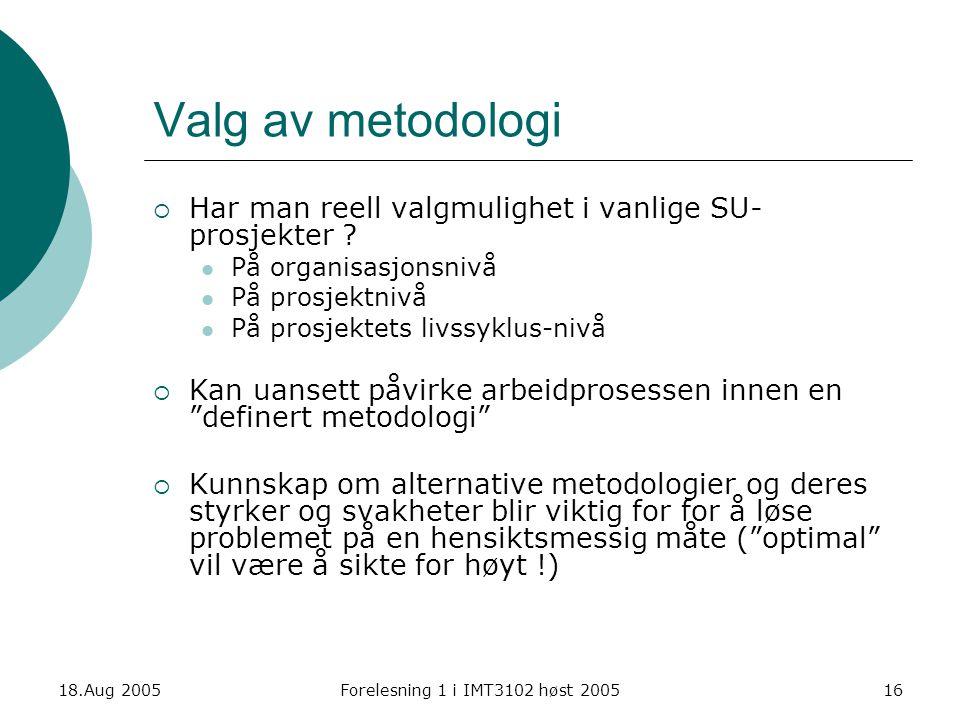 18.Aug 2005Forelesning 1 i IMT3102 høst 200516 Valg av metodologi  Har man reell valgmulighet i vanlige SU- prosjekter ? På organisasjonsnivå På pros