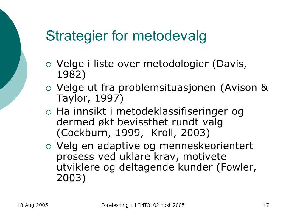 18.Aug 2005Forelesning 1 i IMT3102 høst 200517 Strategier for metodevalg  Velge i liste over metodologier (Davis, 1982)  Velge ut fra problemsituasj