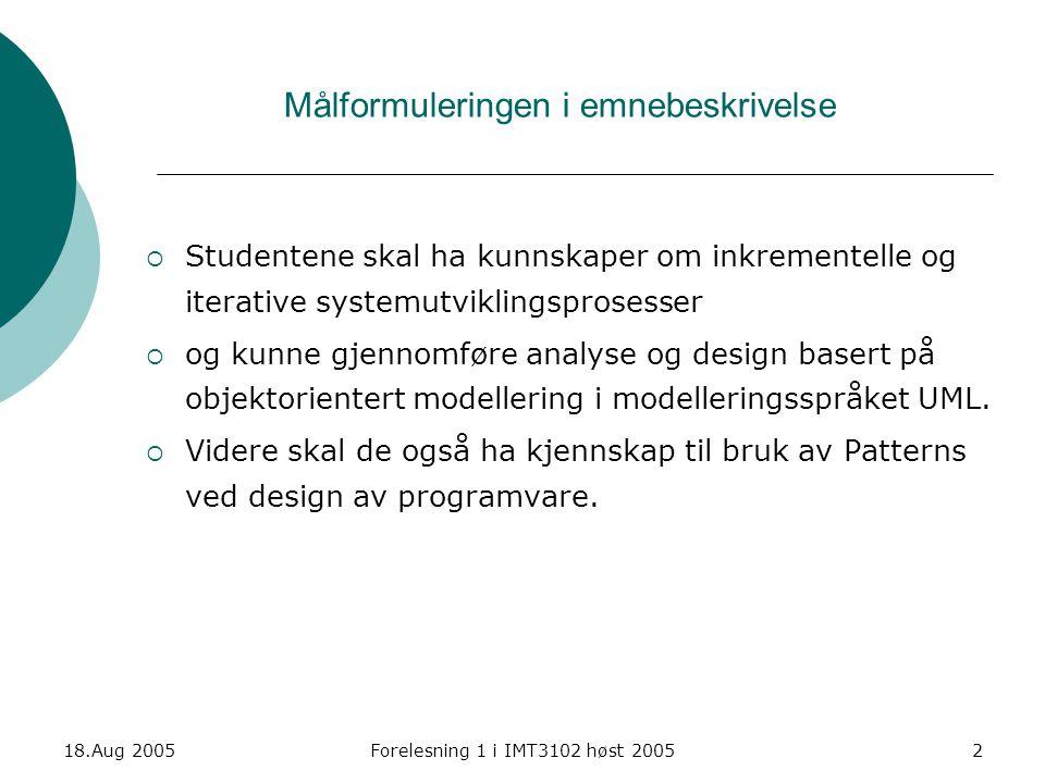 18.Aug 2005Forelesning 1 i IMT3102 høst 20053 Temaer Kursets hovedtemaer Vekt  Systemutviklingsmetodologier/ prosessrammeverk (30)  Objektorientert analyse og design med anvendelse av Unified Modelling Language (40)  Arkitektur og Design Patterns (30) Sitat fra pensumboka (Larman) : This is an introduction to OOA/D while applying the Unified Modeling Language (UML), patterns, and the Unified Process s.4