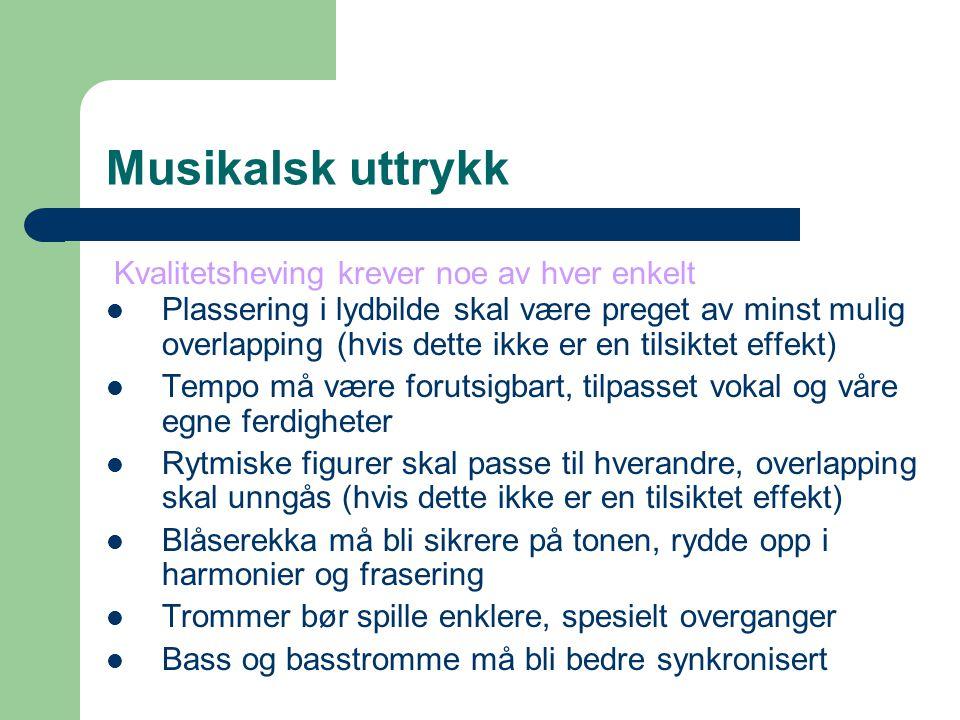 Musikalsk uttrykk Plassering i lydbilde skal være preget av minst mulig overlapping (hvis dette ikke er en tilsiktet effekt) Tempo må være forutsigbart, tilpasset vokal og våre egne ferdigheter Rytmiske figurer skal passe til hverandre, overlapping skal unngås (hvis dette ikke er en tilsiktet effekt) Blåserekka må bli sikrere på tonen, rydde opp i harmonier og frasering Trommer bør spille enklere, spesielt overganger Bass og basstromme må bli bedre synkronisert Kvalitetsheving krever noe av hver enkelt