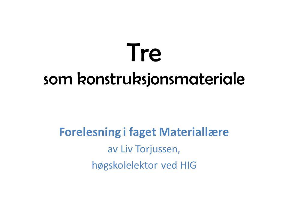 Tre som konstruksjonsmateriale Forelesning i faget Materiallære av Liv Torjussen, høgskolelektor ved HIG