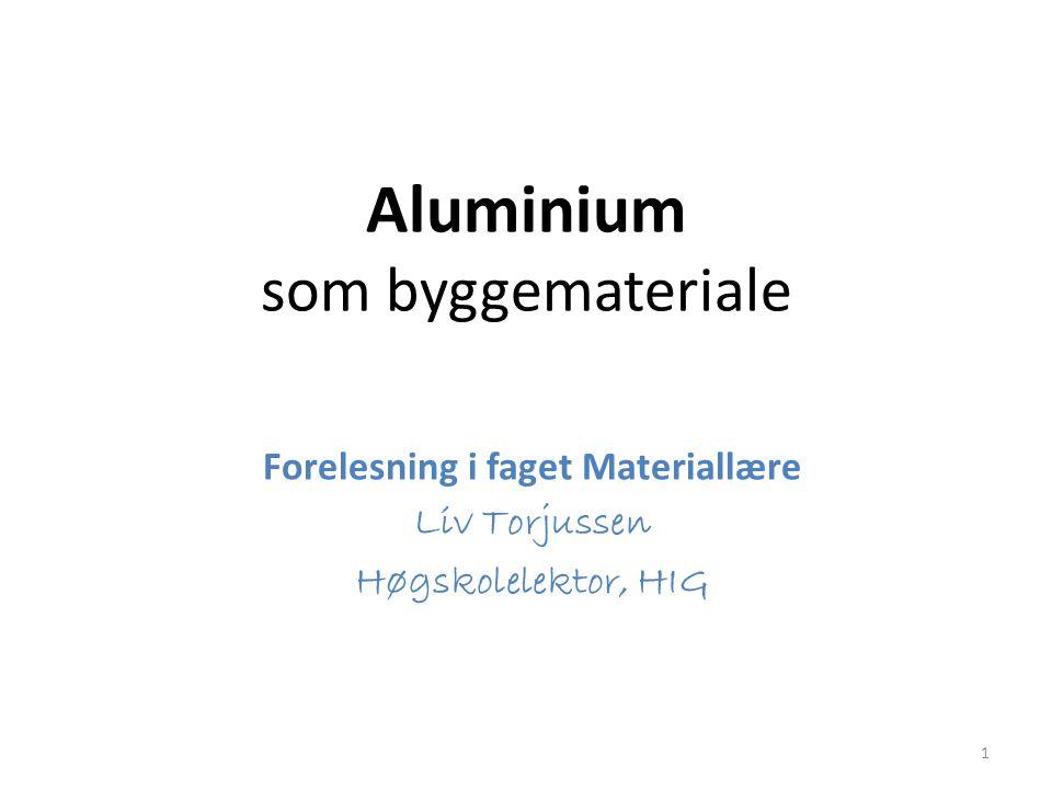 Aluminium som byggemateriale Forelesning i faget Materiallære Liv Torjussen Høgskolelektor, HIG 1