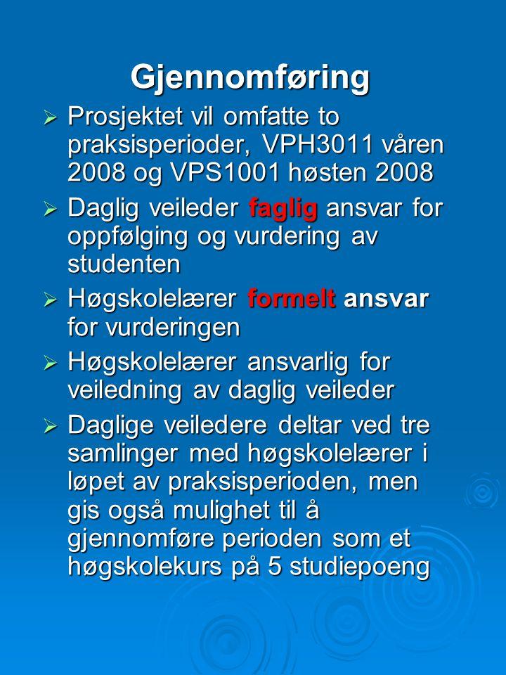 Gjennomføring  Prosjektet vil omfatte to praksisperioder, VPH3011 våren 2008 og VPS1001 høsten 2008  Daglig veileder faglig ansvar for oppfølging og