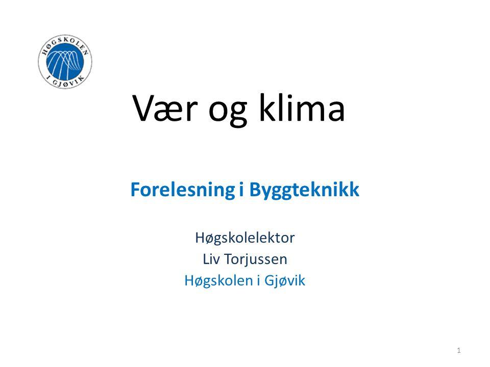 Vær og klima Forelesning i Byggteknikk Høgskolelektor Liv Torjussen Høgskolen i Gjøvik 1