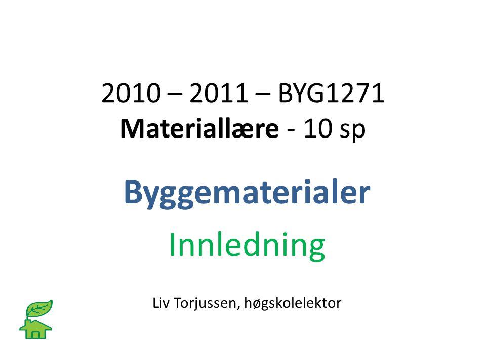 2010 – 2011 – BYG1271 Materiallære - 10 sp Byggematerialer Innledning Liv Torjussen, høgskolelektor