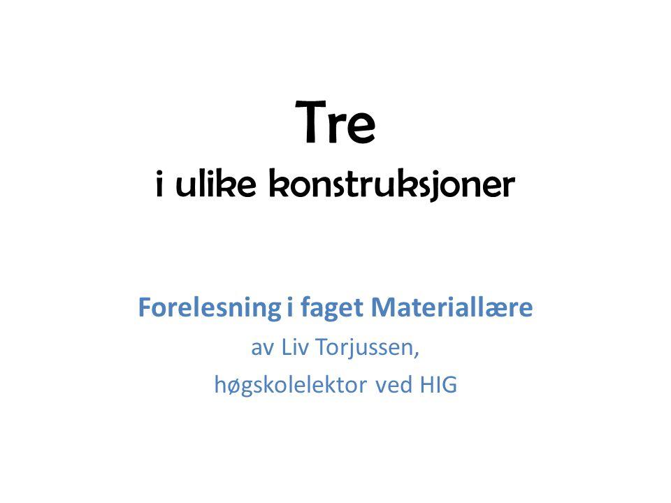 Tre i ulike konstruksjoner Forelesning i faget Materiallære av Liv Torjussen, høgskolelektor ved HIG