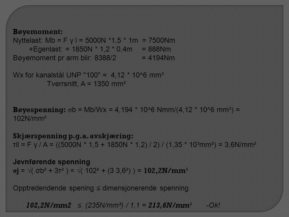 Bøyemoment: Nyttelast: Mb = F γ l = 5000N *1,5 * 1m = 7500Nm +Egenlast: = 1850N * 1,2 * 0,4m= 888Nm Bøyemoment pr arm blir: 8388/2 = 4194Nm Wx for kanalstål UNP 100 = 4,12 * 10^6 mm³ Tverrsnitt, A = 1350 mm² Bøyespenning: σb = Mb/Wx = 4,194 * 10 ^6 Nmm/(4,12 * 10^6 mm³) = 102N/mm² Skjærspenning p.g.a.