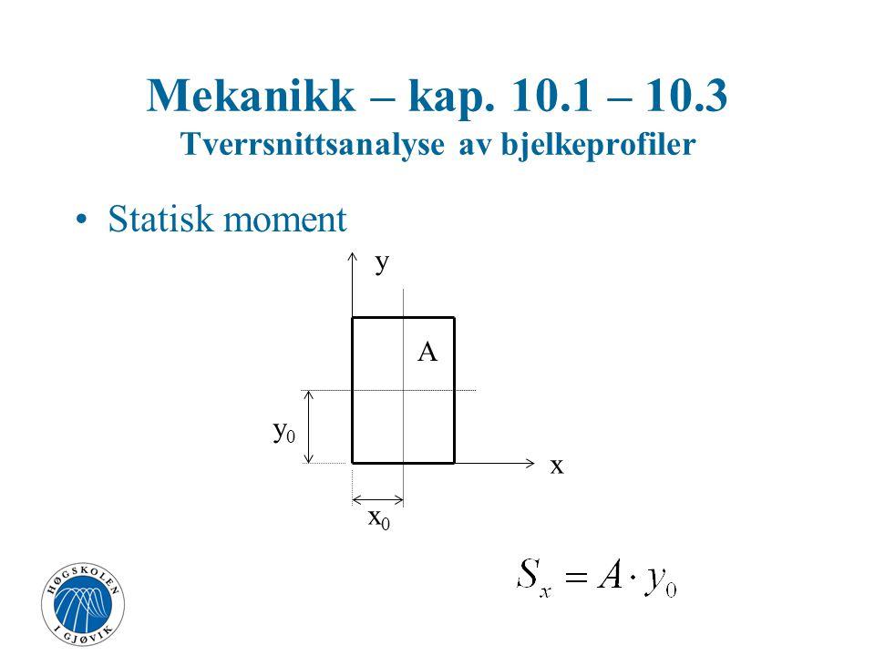 Mekanikk – kap. 10.1 – 10.3 Tverrsnittsanalyse av bjelkeprofiler Statisk moment x y x0x0 y0y0 A