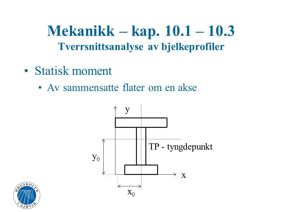 Mekanikk – kap. 10.1 – 10.3 Tverrsnittsanalyse av bjelkeprofiler Statisk moment Av sammensatte flater om en akse TP - tyngdepunkt x y x0x0 y0y0