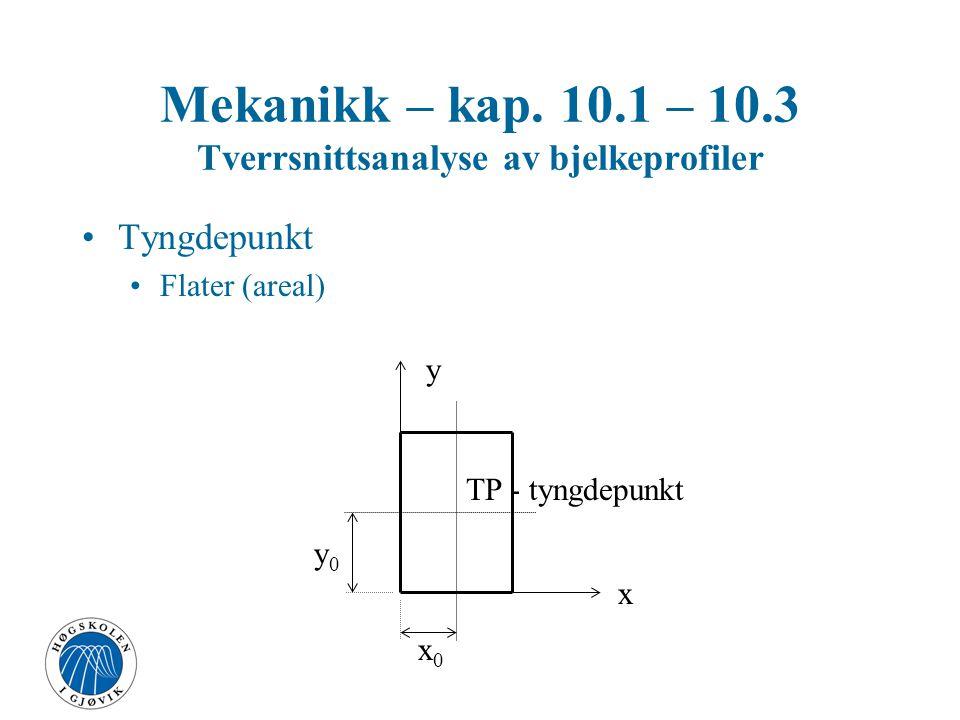 Mekanikk – kap. 10.1 – 10.3 Tverrsnittsanalyse av bjelkeprofiler Tyngdepunkt Flater (areal) TP - tyngdepunkt x y x0x0 y0y0