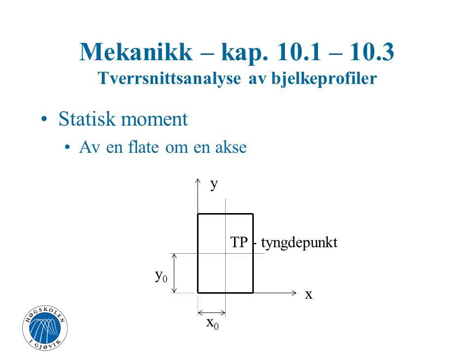 Mekanikk – kap. 10.1 – 10.3 Tverrsnittsanalyse av bjelkeprofiler Statisk moment Av en flate om en akse TP - tyngdepunkt x y x0x0 y0y0