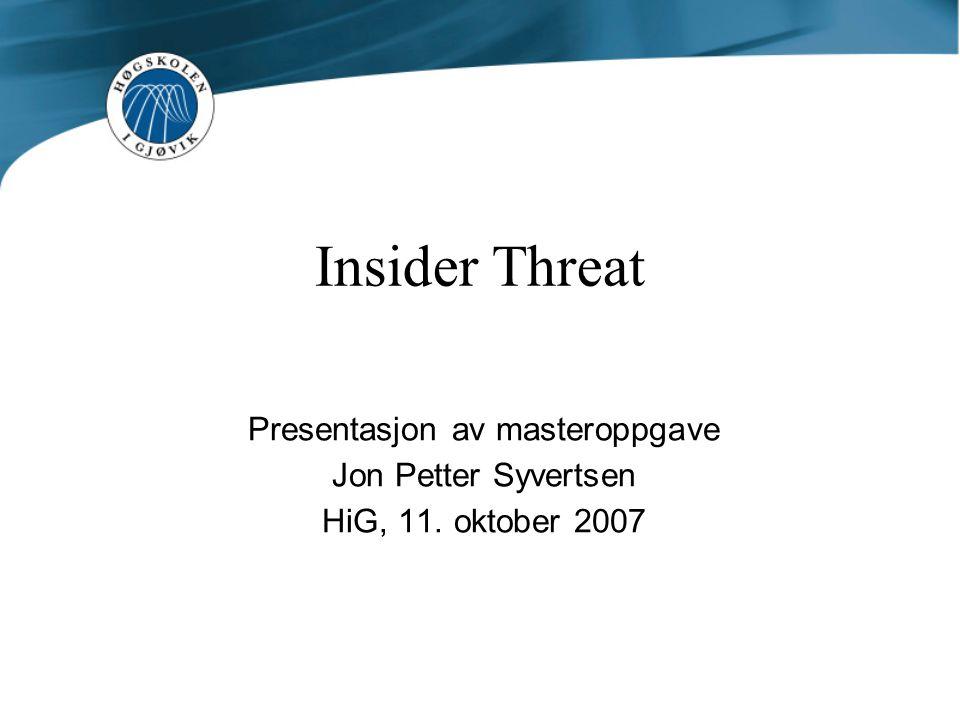 Insider Threat Presentasjon av masteroppgave Jon Petter Syvertsen HiG, 11. oktober 2007