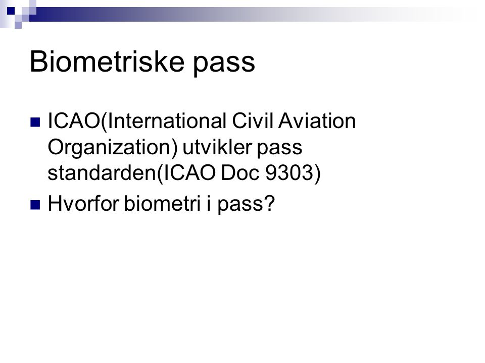 Biometriske pass ICAO(International Civil Aviation Organization) utvikler pass standarden(ICAO Doc 9303) Hvorfor biometri i pass?