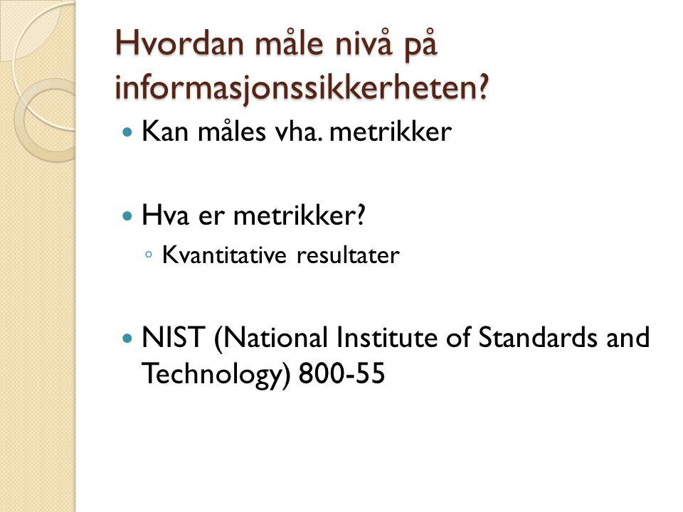 Hvordan måle nivå på informasjonssikkerheten? Kan måles vha. metrikker Hva er metrikker? ◦ Kvantitative resultater NIST (National Institute of Standar