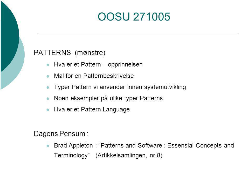 OOSU 271005 PATTERNS (mønstre) Hva er et Pattern – opprinnelsen Mal for en Patternbeskrivelse Typer Pattern vi anvender innen systemutvikling Noen eksempler på ulike typer Patterns Hva er et Pattern Language Dagens Pensum : Brad Appleton : Patterns and Software : Essensial Concepts and Terminology (Artikkelsamlingen, nr.8)